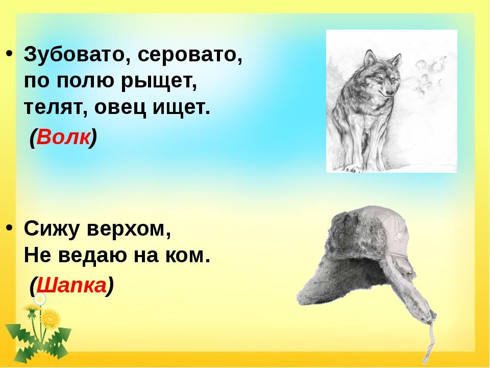 Зубовато, серовато, по полю рыщет, телят, овец ищет. (Волк) Сижу верхом, Не в...