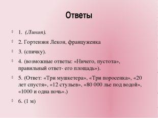 Ответы 1. (Линия). 2. Гортензия Лекон, француженка 3. (спичку). 4. (возможны