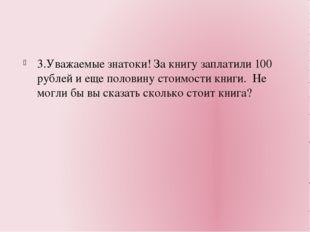 3.Уважаемые знатоки! За книгу заплатили 100 рублей и еще половину стоимости