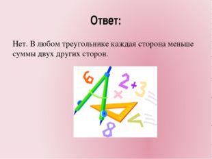 Ответ: Нет. В любом треугольнике каждая сторона меньше суммы двух других стор
