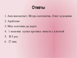 Ответы 1. Аня-шахматист, Игорь-математик, Олег-художник 2. Арабские 3. Мал зо