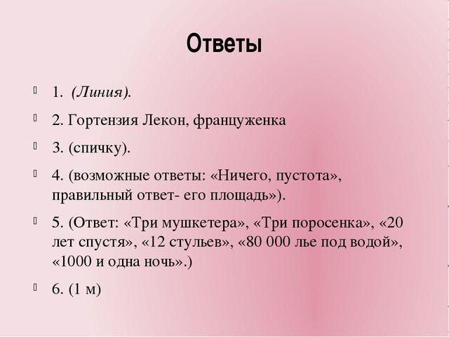 Ответы 1. (Линия). 2. Гортензия Лекон, француженка 3. (спичку). 4. (возможны...