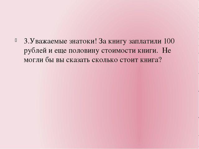 3.Уважаемые знатоки! За книгу заплатили 100 рублей и еще половину стоимости...