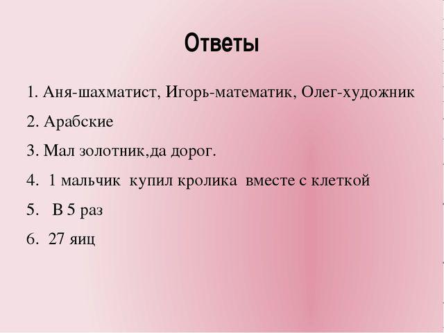 Ответы 1. Аня-шахматист, Игорь-математик, Олег-художник 2. Арабские 3. Мал зо...