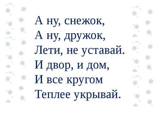 А ну, снежок, А ну, дружок, Лети, не уставай. И двор, и дом, И все кругом Теп...
