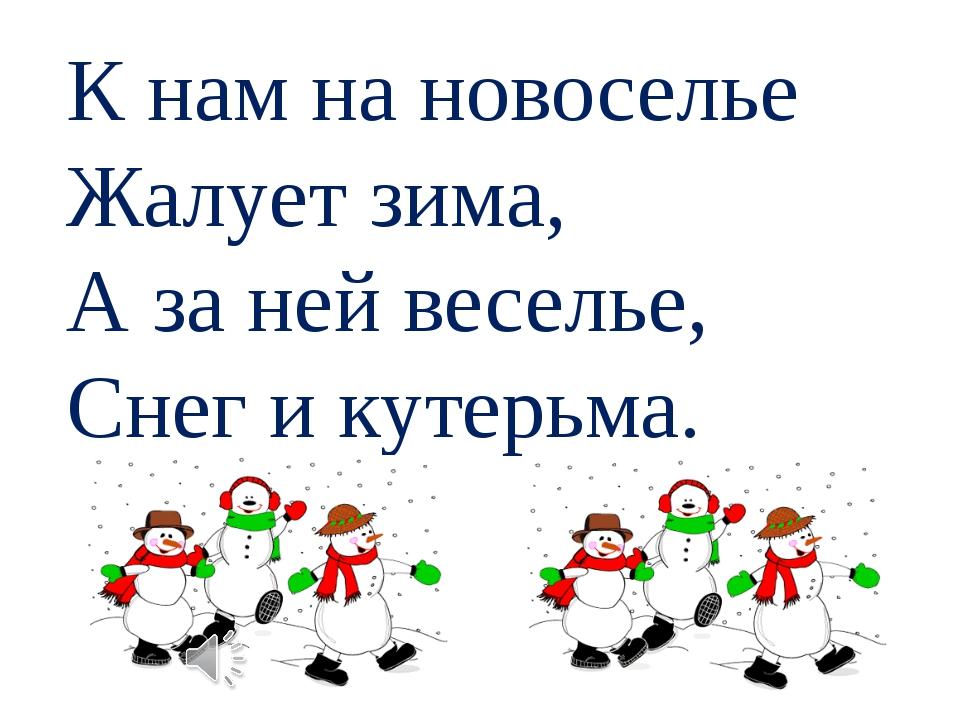 К нам на новоселье Жалует зима, А за ней веселье, Снег и кутерьма.