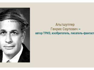 Альтшуллер Генрих Саулович – автор ТРИЗ, изобретатель, писатель-фантаст.