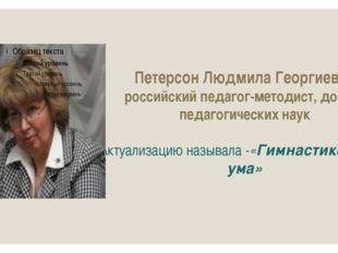 Петерсон Людмила Георгиевна российскийпедагог-методист,доктор педагогически