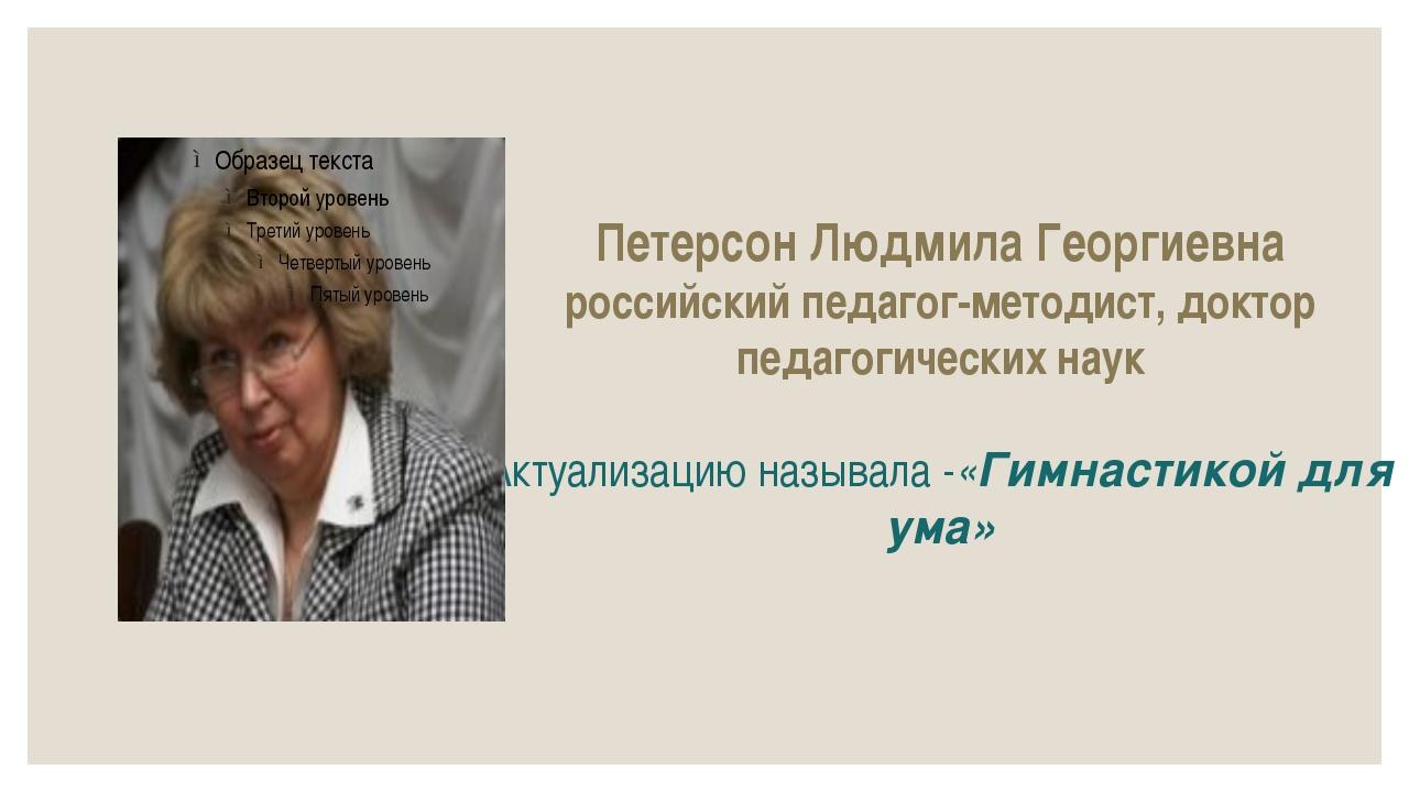 Петерсон Людмила Георгиевна российскийпедагог-методист,доктор педагогически...