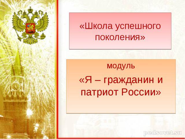 «Школа успешного поколения» модуль «Я – гражданин и патриот России»