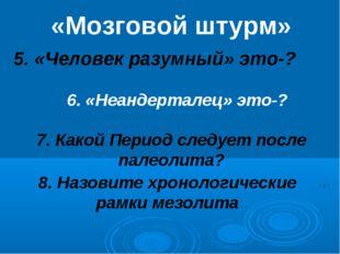 «Мозговой штурм» 5. «Человек разумный» это-? 6. «Неандерталец» это-? 7. Какой