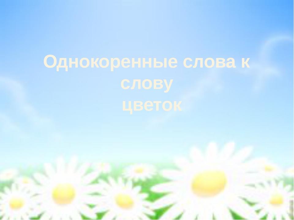 Однокоренные слова к слову цветок