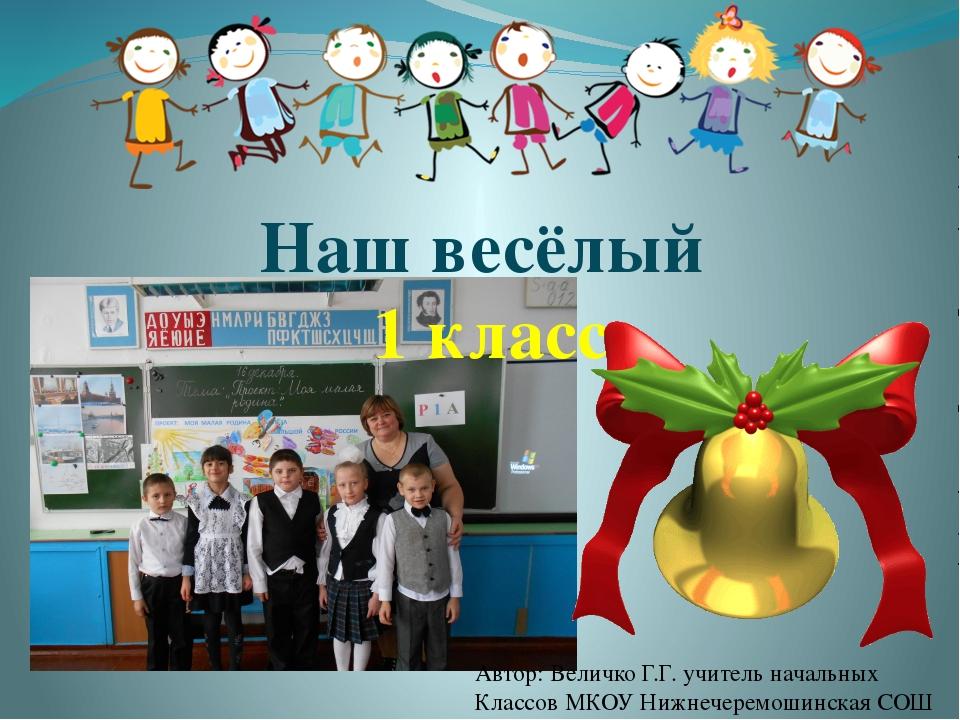 Наш весёлый 1 класс Автор: Величко Г.Г. учитель начальных Классов МКОУ Нижнеч...