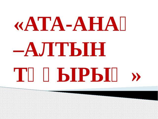 «АТА-АНАҢ –АЛТЫН ТҰҒЫРЫҢ»