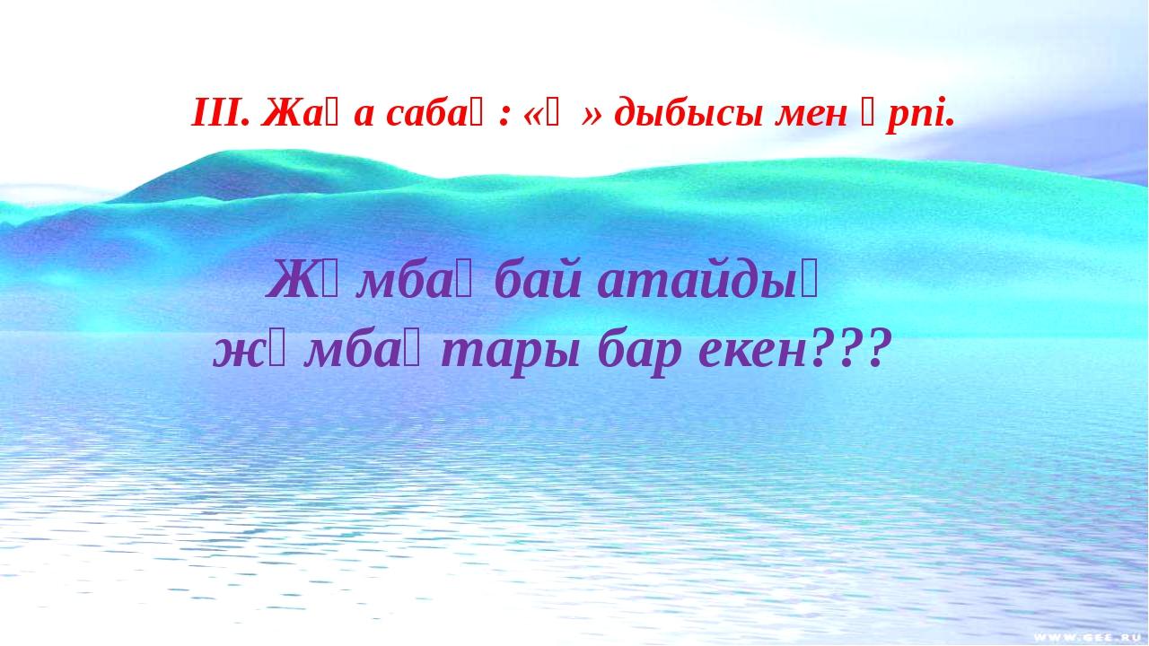 ІІІ. Жаңа сабақ: «Ө» дыбысы мен әрпі. Жұмбақбай атайдың жұмбақтары бар екен???