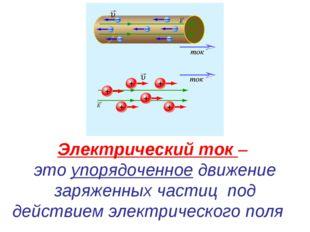 Электрический ток – это упорядоченное движение заряженных частицпод действи
