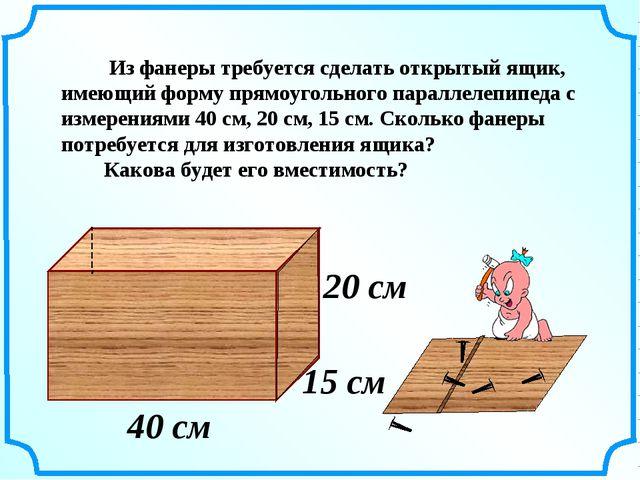 15 см 20 см 40 см Из фанеры требуется сделать открытый ящик, имеющий форму пр...