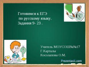 Готовимся к ЕГЭ по русскому языку. Задания 9- 23 . Учитель МОУСОШ№№17 Г.Карт