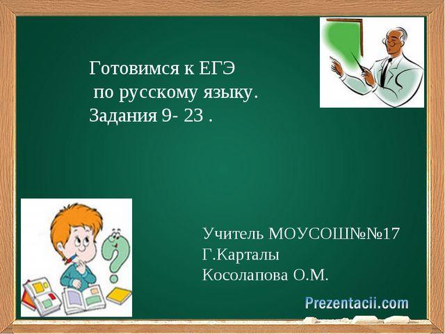Готовимся к ЕГЭ по русскому языку. Задания 9- 23 . Учитель МОУСОШ№№17 Г.Карт...