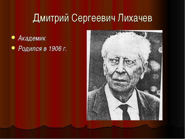 Дмитрий Сергеевич Лихачев Академик Родился в 1906 г.