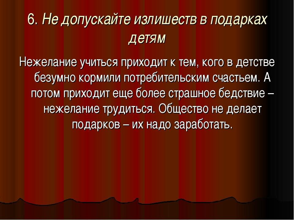 6. Не допускайте излишеств в подарках детям Нежелание учиться приходит к тем,...