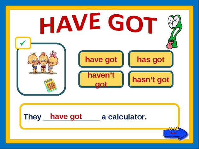 have got has got haven't got hasn't got They _____________ a calculator. have...