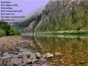 Башкирия, Моя земля и небо, Моя любовь, Мой соловьиный край!… Мне жаль того,