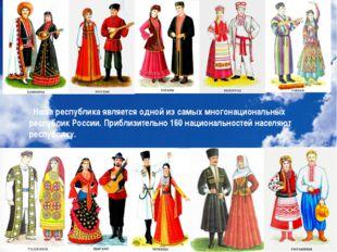 Наша республика является одной из самых многонациональных республик России.