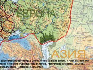 Башкортостан расположен в центре России на стыке Европы и Азии, на Уральских