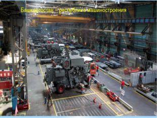 Башкортостан – республика машиностроения.
