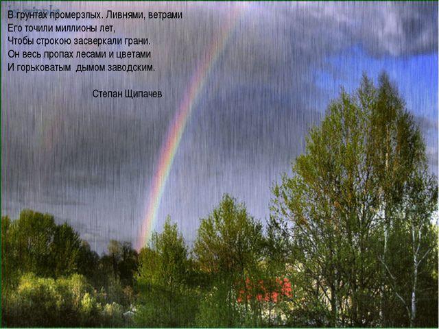 В грунтах промерзлых. Ливнями, ветрами Его точили миллионы лет, Чтобы строкою...