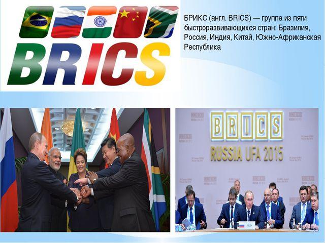 БРИКС (англ. BRICS) — группа из пяти быстроразвивающихся стран: Бразилия, Ро...