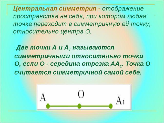 Центральная симметрия - отображение пространства на себя, при котором любая т...