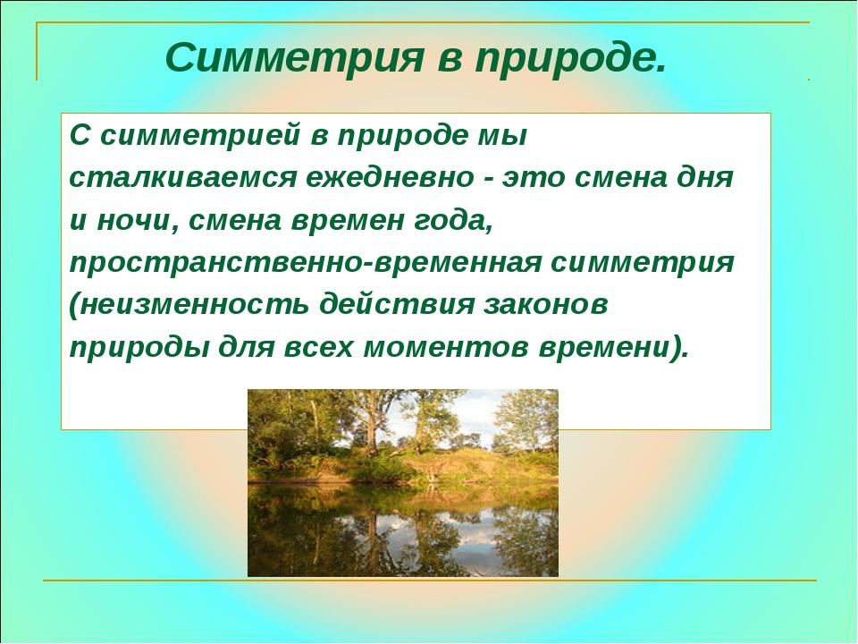 С симметрией в природе мы сталкиваемся ежедневно - это смена дня и ночи, смен...
