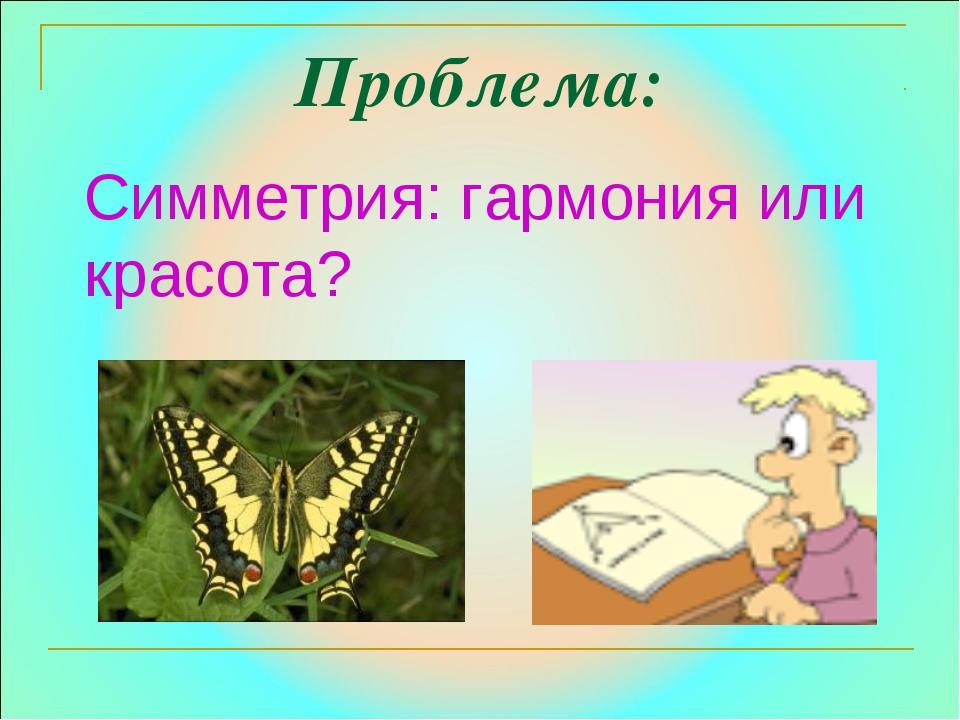 Проблема: Симметрия: гармония или красота?