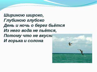 Шириною широко, Глубиною глубоко День и ночь о берег бьётся Из него вода не п