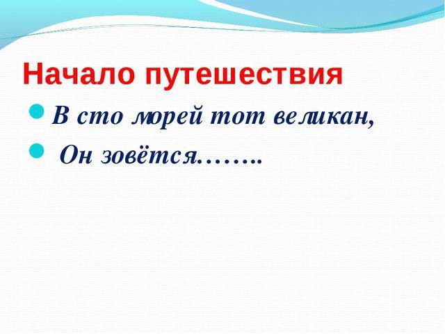 Начало путешествия В сто морей тот великан, Он зовётся……..