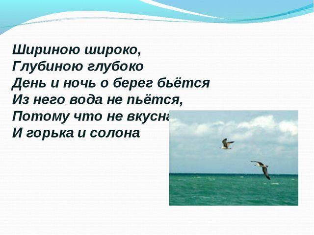 Шириною широко, Глубиною глубоко День и ночь о берег бьётся Из него вода не п...