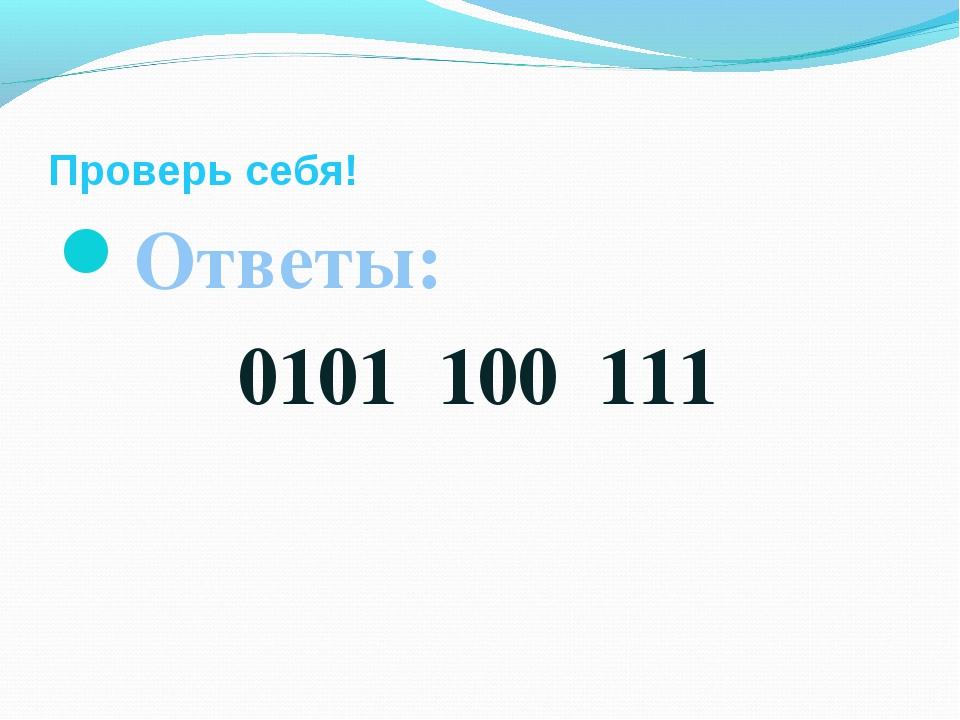 Проверь себя! Ответы: 0101 100 111