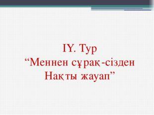 """IY. Тур """"Меннен сұрақ-сізден Нақты жауап"""""""