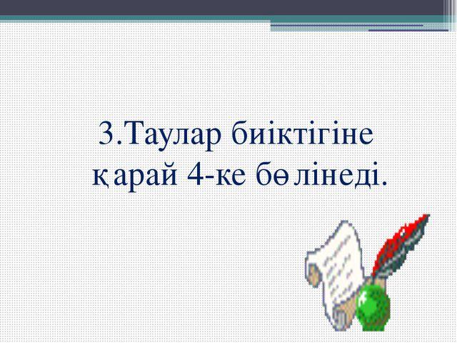 3.Таулар биіктігіне қарай 4-ке бөлінеді.