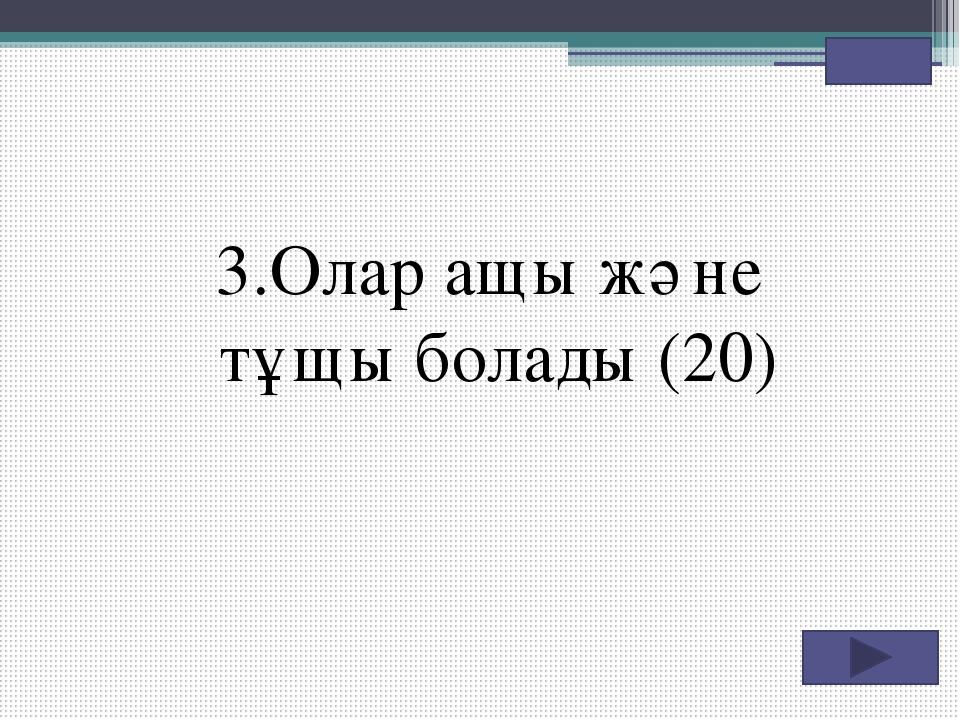 3.Олар ащы және тұщы болады (20)