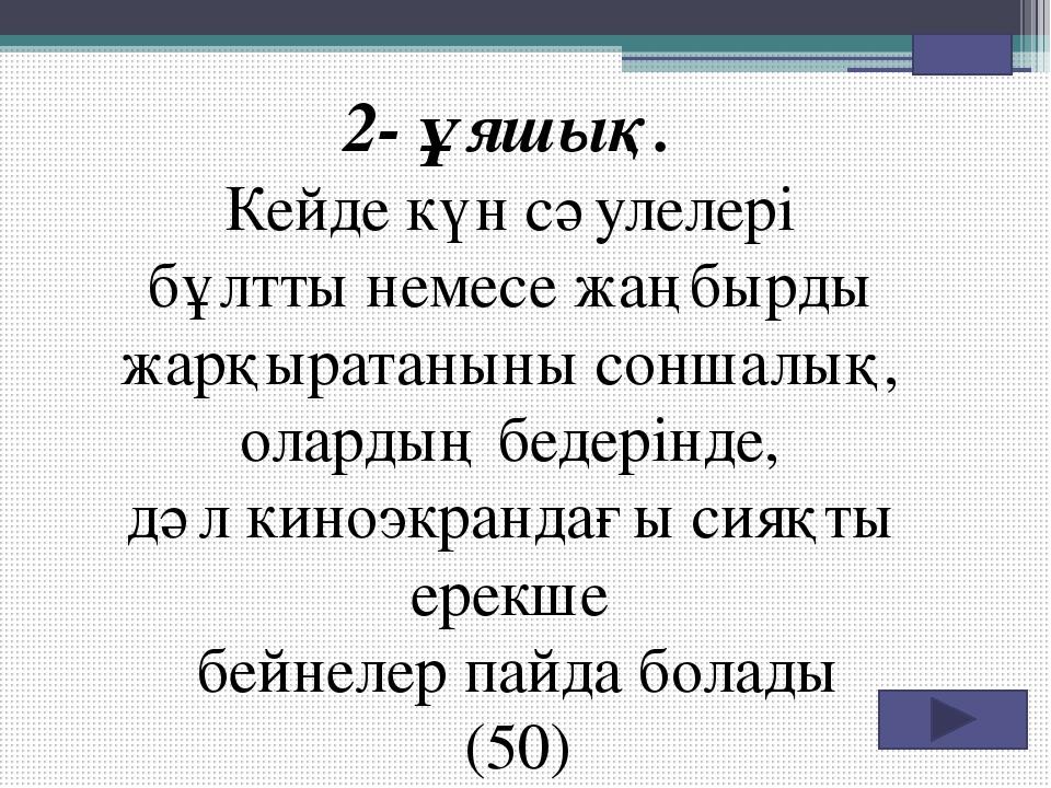 """""""Көмек сұрақтар 1.Атмосферадағы жарқын оптикалық құбылыстардың бірі (40)"""
