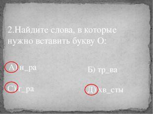 2.Найдите слова, в которые нужно вставить букву О: А) н_ра Б) тр_ва С) г_ра Д