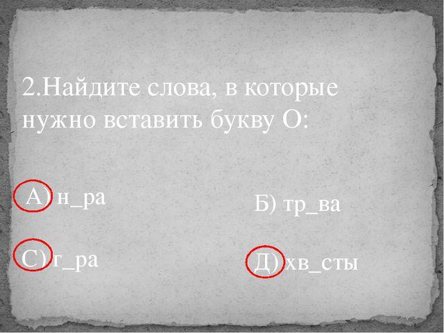 2.Найдите слова, в которые нужно вставить букву О: А) н_ра Б) тр_ва С) г_ра Д...