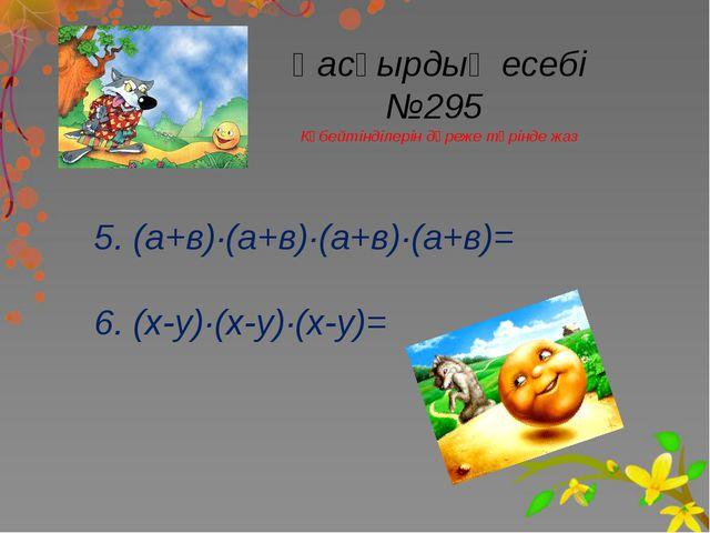 Қасқырдың есебі №295 Көбейтінділерін дәреже түрінде жаз 5. (а+в)∙(а+в)∙(а+в)∙...