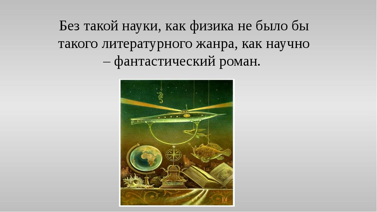 Без такой науки, как физика не было бы такого литературного жанра, как научно...