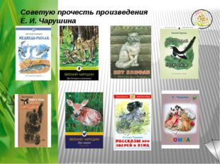 Советую прочесть произведения Е. И. Чарушина