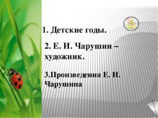 1. Детские годы. 2. Е. И. Чарушин – художник. 3.Произведения Е. И. Чарушина