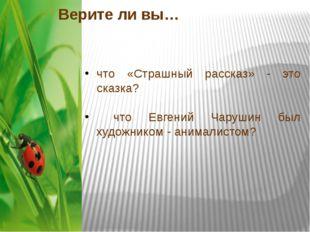 Верите ли вы… что «Страшный рассказ» - это сказка? что Евгений Чарушин был ху